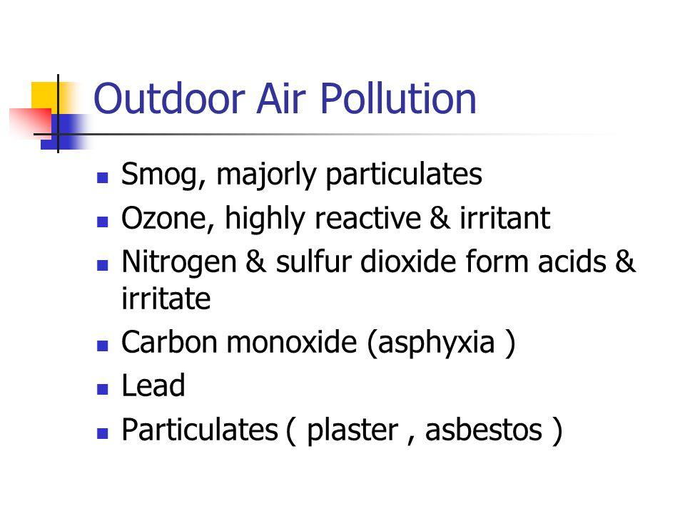 Outdoor Air Pollution Smog, majorly particulates Ozone, highly reactive & irritant Nitrogen & sulfur dioxide form acids & irritate Carbon monoxide (asphyxia ) Lead Particulates ( plaster, asbestos )
