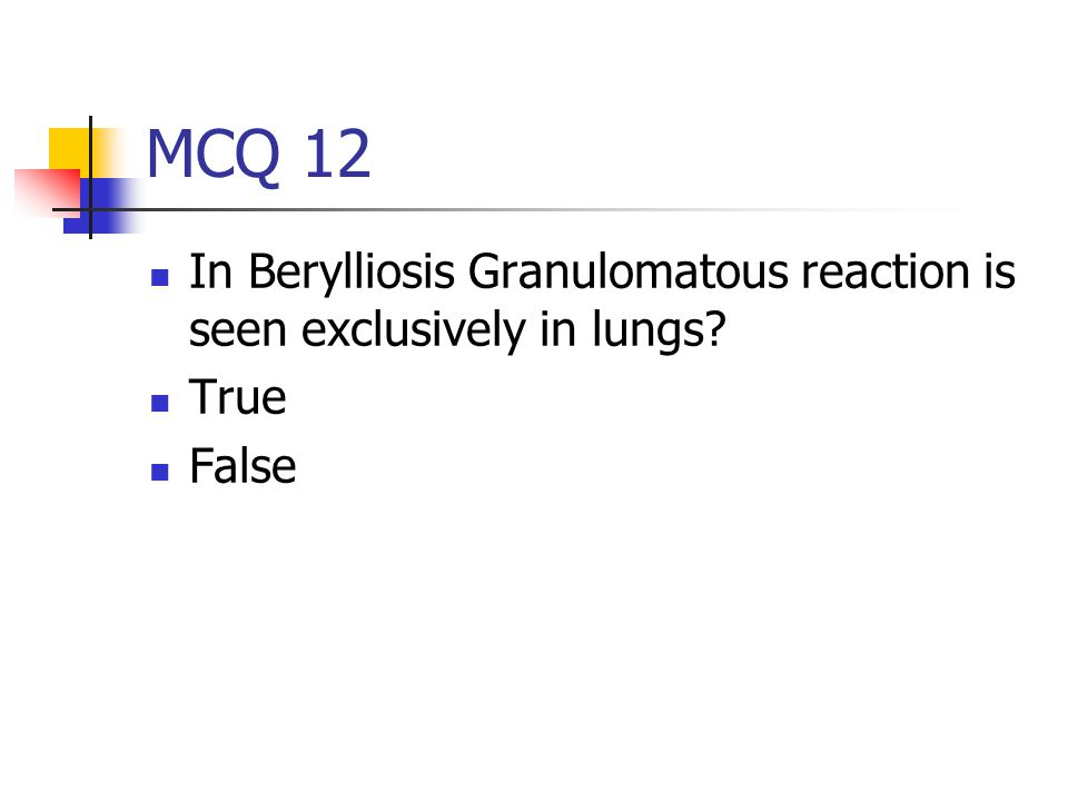 MCQ 12 In Berylliosis Granulomatous reaction is seen exclusively in lungs True False