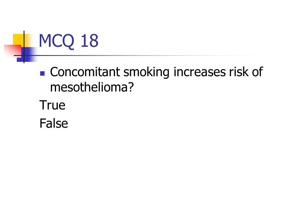 MCQ 18 Concomitant smoking increases risk of mesothelioma True False