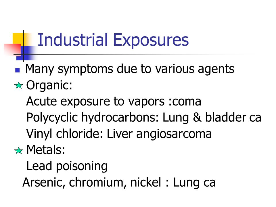 Industrial Exposures Many symptoms due to various agents Organic: Acute exposure to vapors :coma Polycyclic hydrocarbons: Lung & bladder ca Vinyl chloride: Liver angiosarcoma Metals: Lead poisoning Arsenic, chromium, nickel : Lung ca