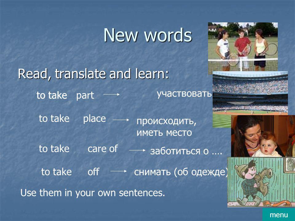 New words Read, translate and learn: to takepart участвовать to take place care of off происходить, иметь место заботиться о ….