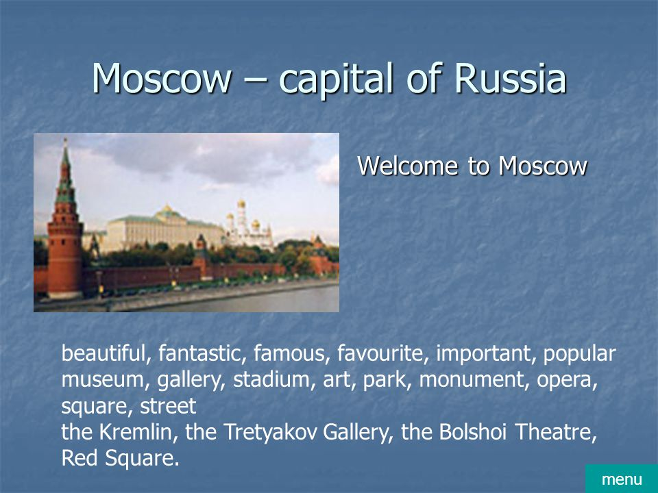 Moscow – capital of Russia Welcome to Moscow Welcome to Moscow beautiful, fantastic, famous, favourite, important, popular museum, gallery, stadium, a