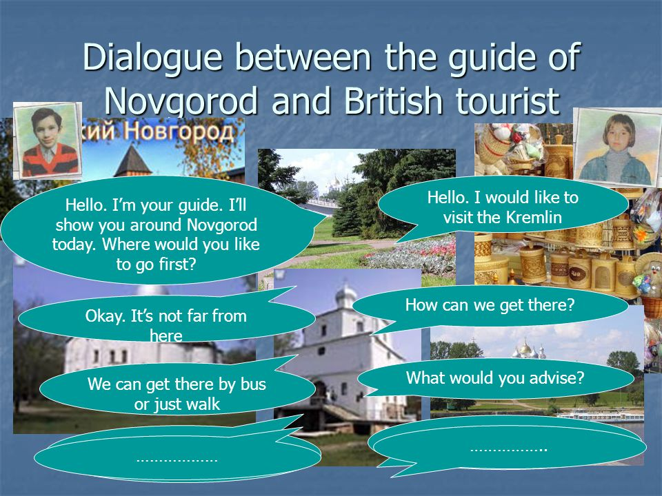 Dialogue between the guide of Novgorod and British tourist Hello. I'm your guide. I'll show you around Novgorod today. Where would you like to go firs