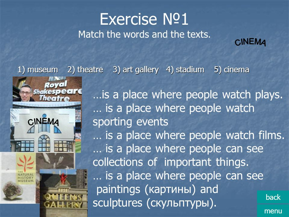 Exercise №1 Match the words and the texts. 1) museum 2) theatre 3) art gallery 4) stadium 5) cinema …is a place where people watch plays. … is a place