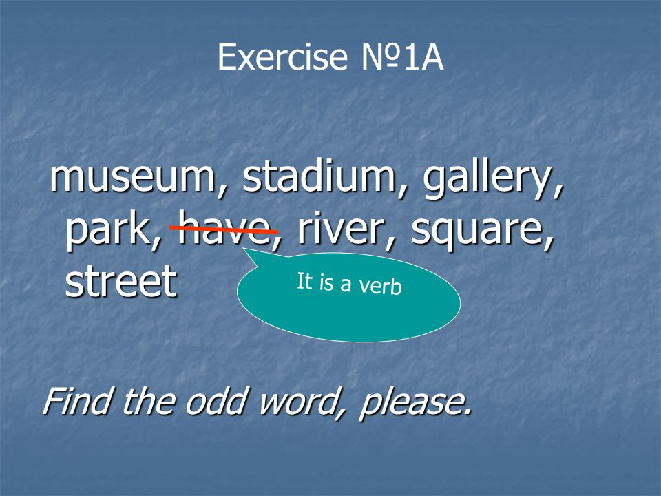 Exercise №1A museum, stadium, gallery, park, have, river, square, street museum, stadium, gallery, park, have, river, square, street Find the odd word