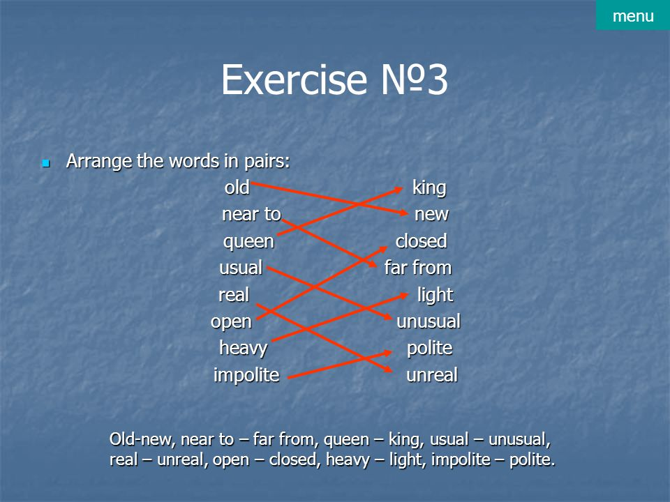 Exercise №3 Arrange the words in pairs: Arrange the words in pairs: old king near to new queen closed usual far from real light open unusual heavy pol