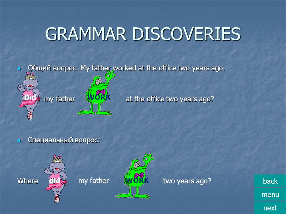 GRAMMAR DISCOVERIES Общий вопрос: My father worked at the office two years ago. Общий вопрос: My father worked at the office two years ago. my father