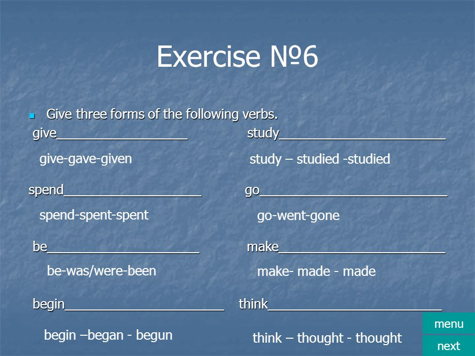 Exercise №6 Give three forms of the following verbs. Give three forms of the following verbs. give__________________ study_______________________ give
