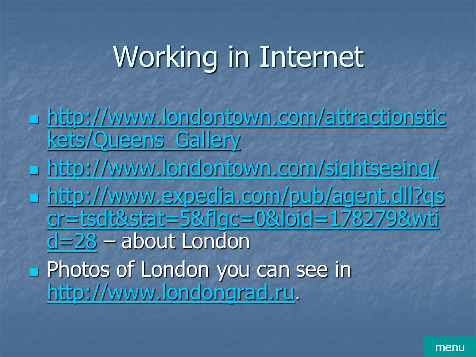 Working in Internet http://www.londontown.com/attractionstic kets/Queens_Gallery http://www.londontown.com/attractionstic kets/Queens_Gallery http://www.londontown.com/attractionstic kets/Queens_Gallery http://www.londontown.com/attractionstic kets/Queens_Gallery http://www.londontown.com/sightseeing/ http://www.londontown.com/sightseeing/ http://www.londontown.com/sightseeing/ http://www.expedia.com/pub/agent.dll?qs cr=tsdt&stat=5&flgc=0&loid=178279&wti d=28 – about London http://www.expedia.com/pub/agent.dll?qs cr=tsdt&stat=5&flgc=0&loid=178279&wti d=28 – about London http://www.expedia.com/pub/agent.dll?qs cr=tsdt&stat=5&flgc=0&loid=178279&wti d=28 http://www.expedia.com/pub/agent.dll?qs cr=tsdt&stat=5&flgc=0&loid=178279&wti d=28 Photos of London you can see in http://www.londongrad.ru.