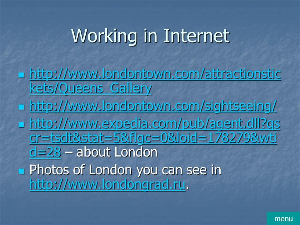 Working in Internet http://www.londontown.com/attractionstic kets/Queens_Gallery http://www.londontown.com/attractionstic kets/Queens_Gallery http://www.londontown.com/attractionstic kets/Queens_Gallery http://www.londontown.com/attractionstic kets/Queens_Gallery http://www.londontown.com/sightseeing/ http://www.londontown.com/sightseeing/ http://www.londontown.com/sightseeing/ http://www.expedia.com/pub/agent.dll qs cr=tsdt&stat=5&flgc=0&loid=178279&wti d=28 – about London http://www.expedia.com/pub/agent.dll qs cr=tsdt&stat=5&flgc=0&loid=178279&wti d=28 – about London http://www.expedia.com/pub/agent.dll qs cr=tsdt&stat=5&flgc=0&loid=178279&wti d=28 http://www.expedia.com/pub/agent.dll qs cr=tsdt&stat=5&flgc=0&loid=178279&wti d=28 Photos of London you can see in http://www.londongrad.ru.