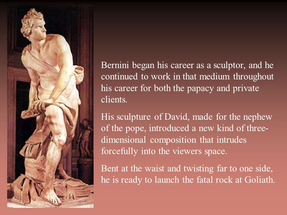 Bernini began his career as a sculptor, and he continued to work in that medium throughout his career for both the papacy and private clients.