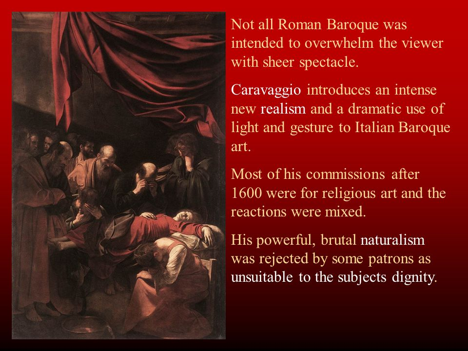 Not all Roman Baroque was intended to overwhelm the viewer with sheer spectacle. Caravaggio introduces an intense new realism and a dramatic use of li