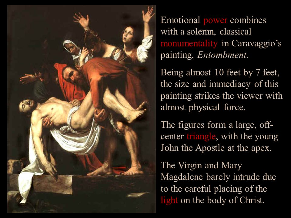 Emotional power combines with a solemn, classical monumentality in Caravaggio's painting, Entombment. Being almost 10 feet by 7 feet, the size and imm