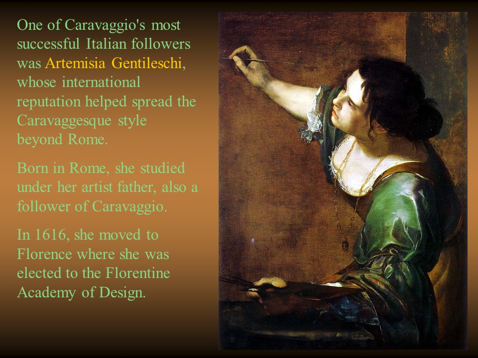 One of Caravaggio's most successful Italian followers was Artemisia Gentileschi, whose international reputation helped spread the Caravaggesque style