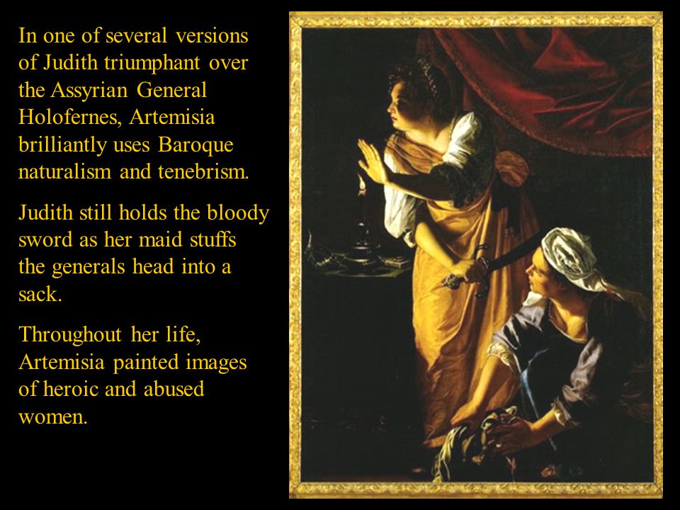 In one of several versions of Judith triumphant over the Assyrian General Holofernes, Artemisia brilliantly uses Baroque naturalism and tenebrism.