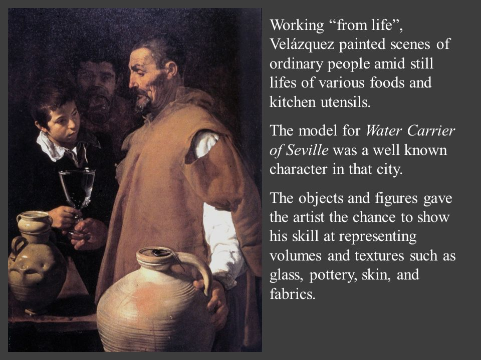 Working from life , Velázquez painted scenes of ordinary people amid still lifes of various foods and kitchen utensils.