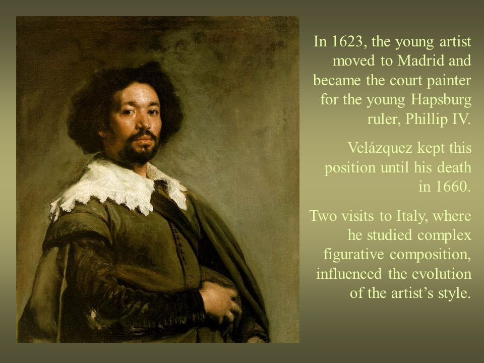 In 1623, the young artist moved to Madrid and became the court painter for the young Hapsburg ruler, Phillip IV. Velázquez kept this position until hi