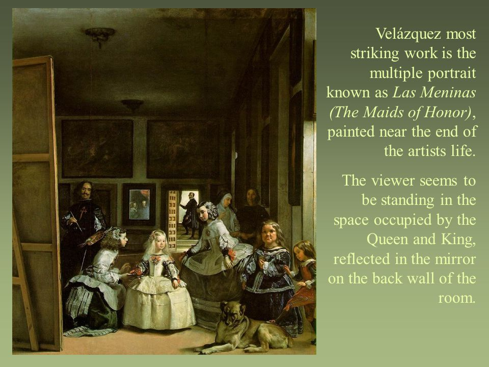 Velázquez most striking work is the multiple portrait known as Las Meninas (The Maids of Honor), painted near the end of the artists life. The viewer