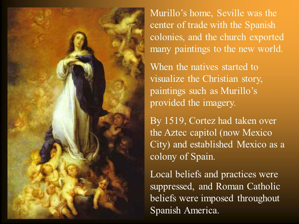Murillo's home, Seville was the center of trade with the Spanish colonies, and the church exported many paintings to the new world.