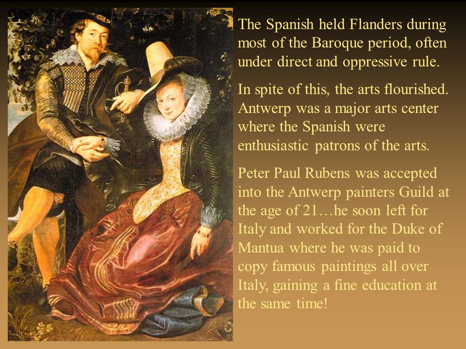 The Spanish held Flanders during most of the Baroque period, often under direct and oppressive rule. In spite of this, the arts flourished. Antwerp wa