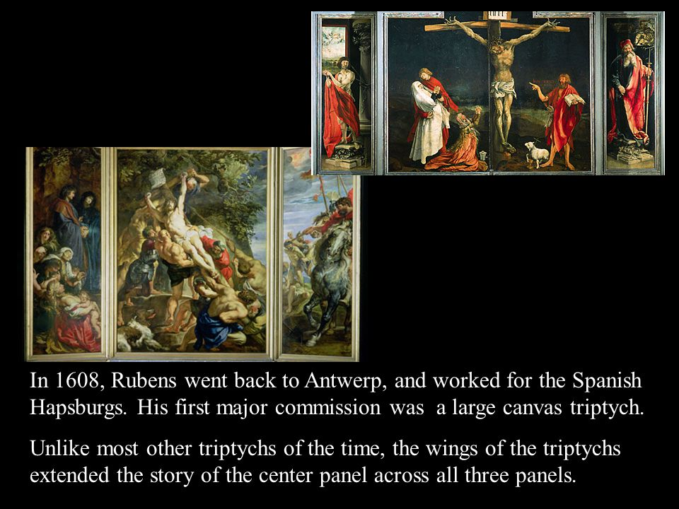 In 1608, Rubens went back to Antwerp, and worked for the Spanish Hapsburgs.