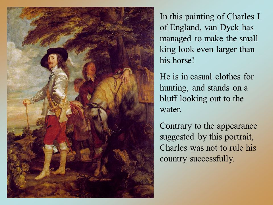 In this painting of Charles I of England, van Dyck has managed to make the small king look even larger than his horse.
