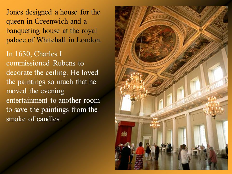 Jones designed a house for the queen in Greenwich and a banqueting house at the royal palace of Whitehall in London. In 1630, Charles I commissioned R