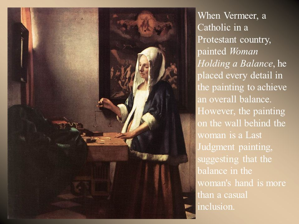 When Vermeer, a Catholic in a Protestant country, painted Woman Holding a Balance, he placed every detail in the painting to achieve an overall balanc