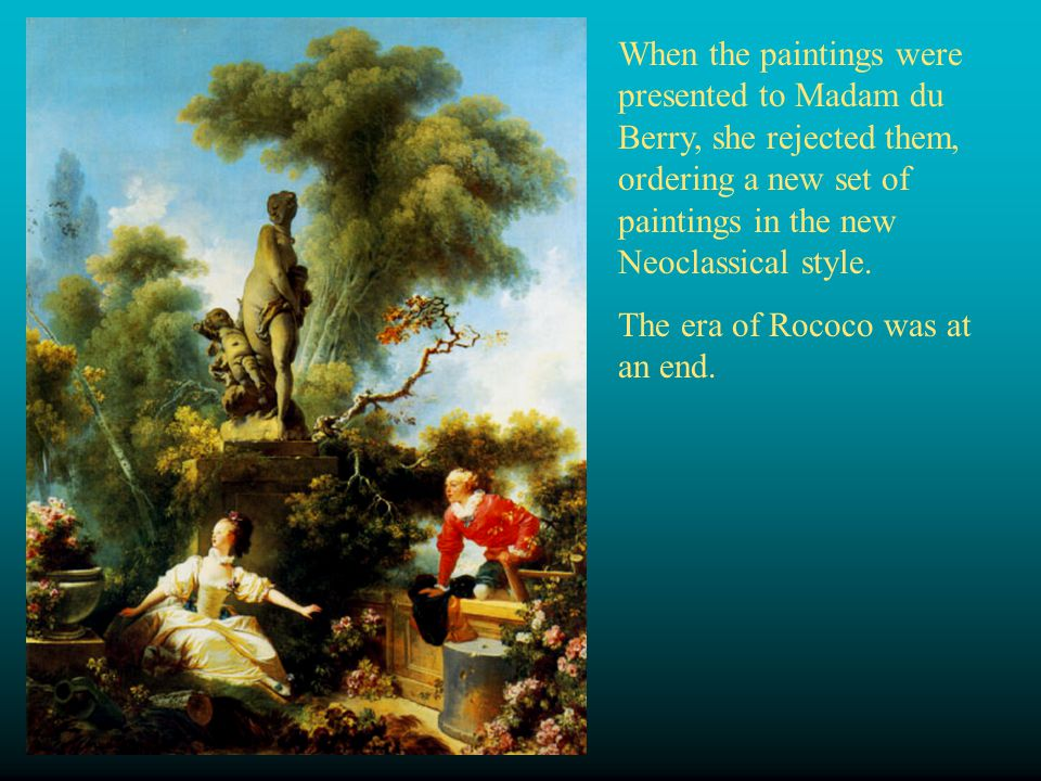 When the paintings were presented to Madam du Berry, she rejected them, ordering a new set of paintings in the new Neoclassical style. The era of Roco