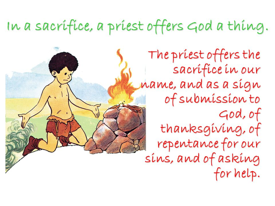 In a sacrifice, a priest offers God a thing.