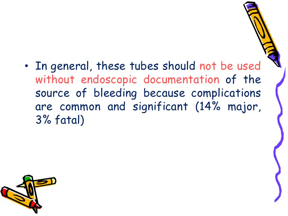 In general, these tubes should not be used without endoscopic documentation of the source of bleeding because complications are common and significant