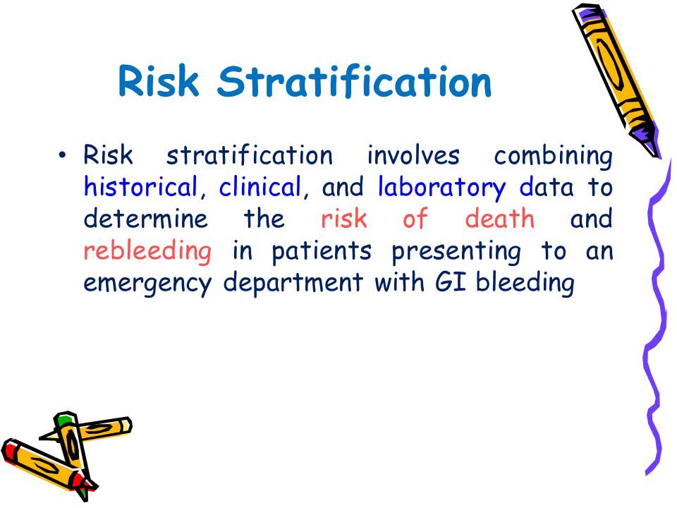 Risk Stratification Risk stratification involves combining historical, clinical, and laboratory data to determine the risk of death and rebleeding in