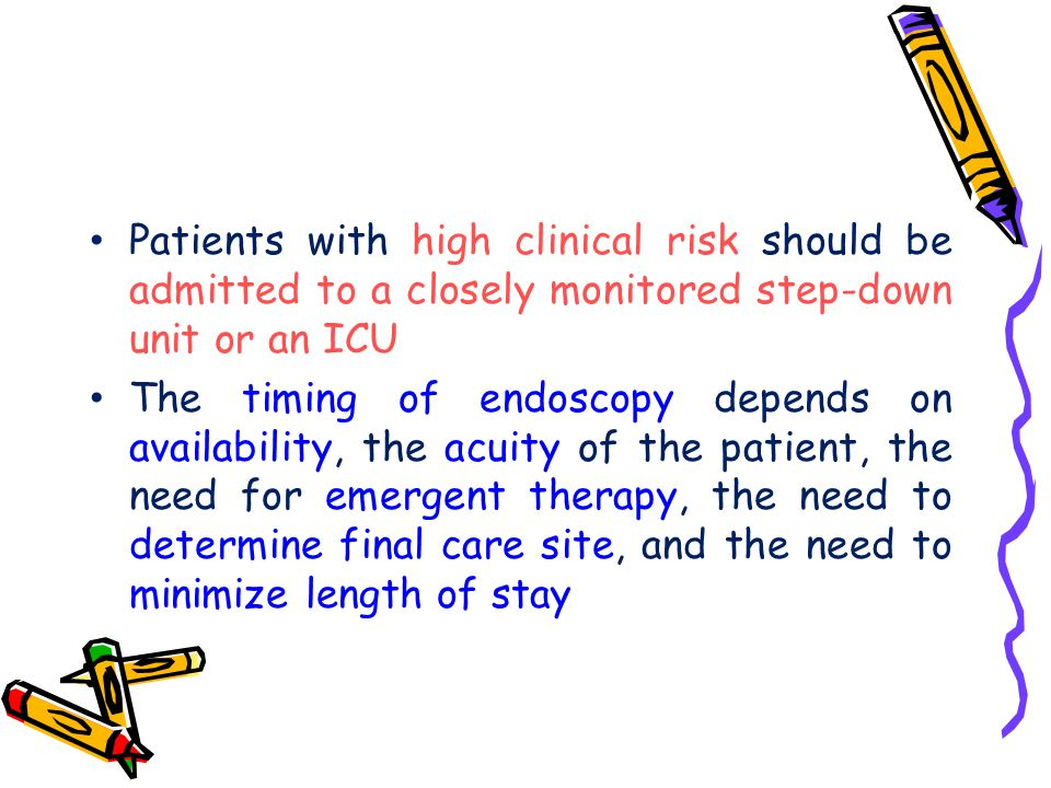 Patients with high clinical risk should be admitted to a closely monitored step-down unit or an ICU The timing of endoscopy depends on availability, t