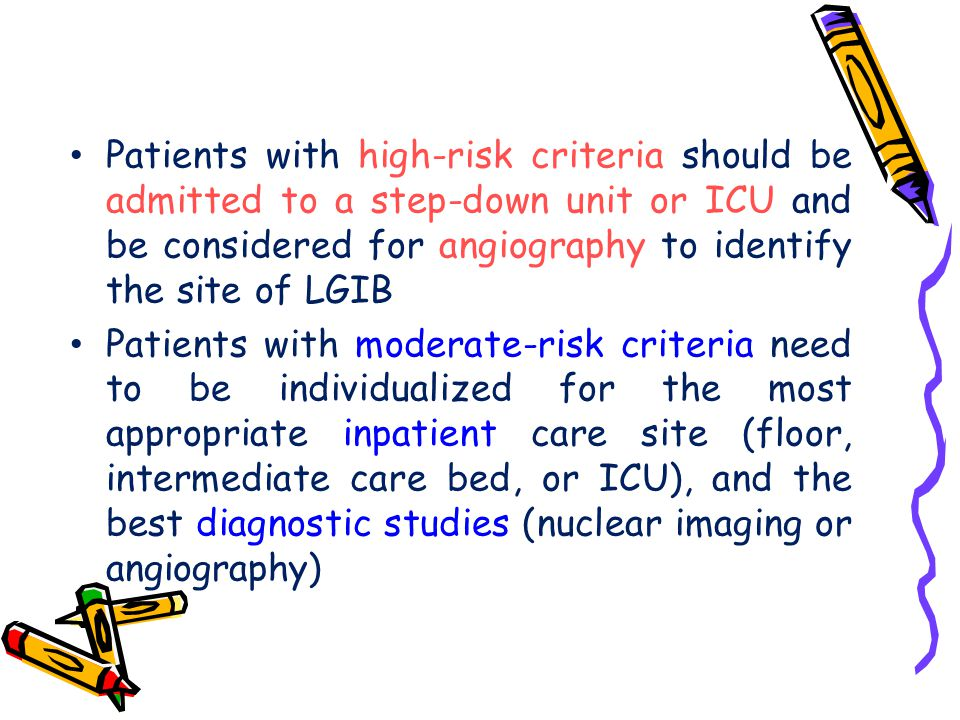 Patients with high-risk criteria should be admitted to a step-down unit or ICU and be considered for angiography to identify the site of LGIB Patients
