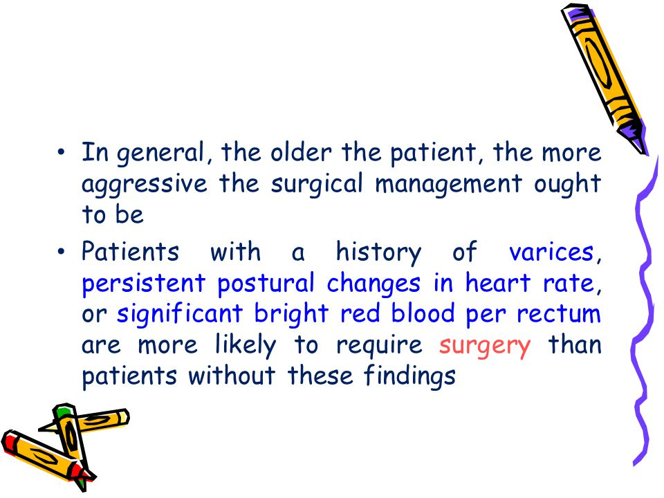In general, the older the patient, the more aggressive the surgical management ought to be Patients with a history of varices, persistent postural cha