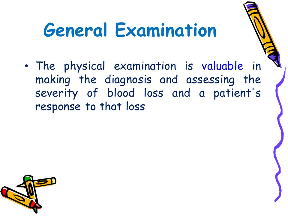 General Examination The physical examination is valuable in making the diagnosis and assessing the severity of blood loss and a patient's response to