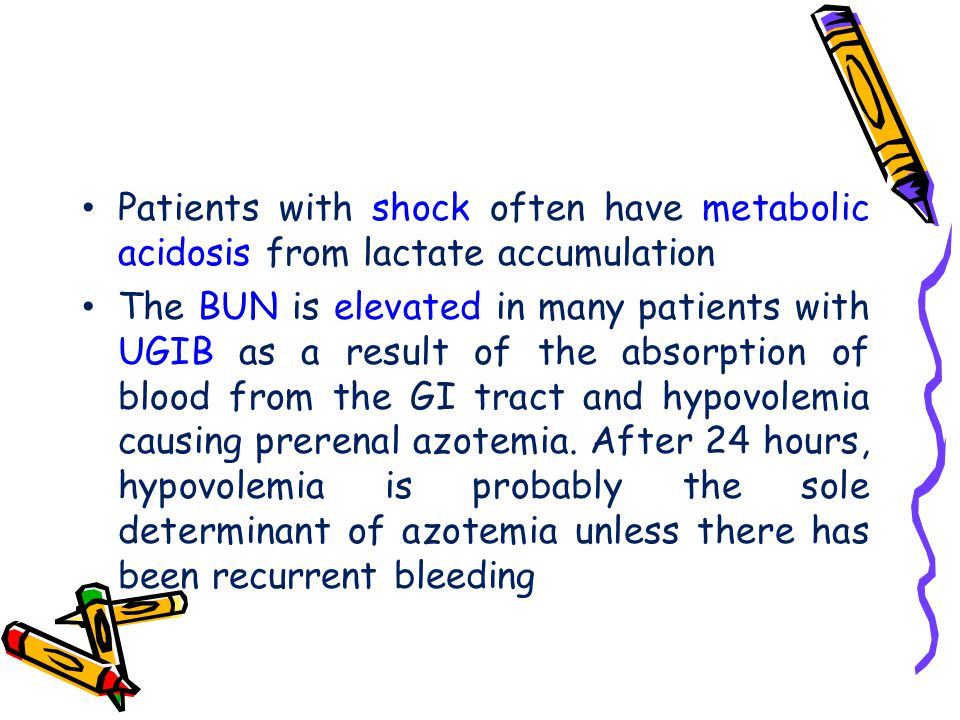Patients with shock often have metabolic acidosis from lactate accumulation The BUN is elevated in many patients with UGIB as a result of the absorpti