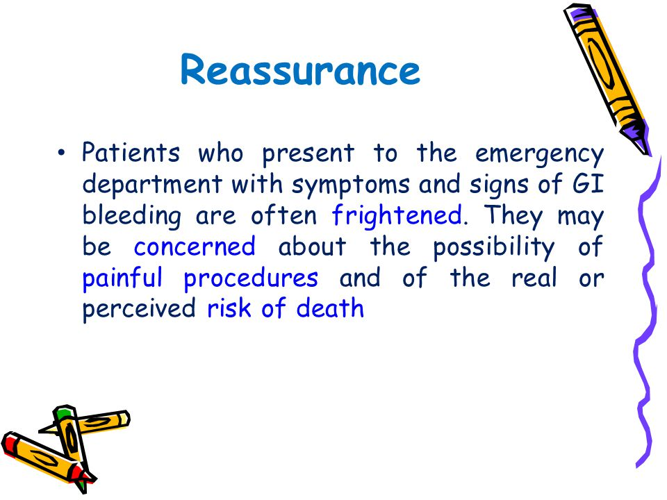 Reassurance Patients who present to the emergency department with symptoms and signs of GI bleeding are often frightened. They may be concerned about