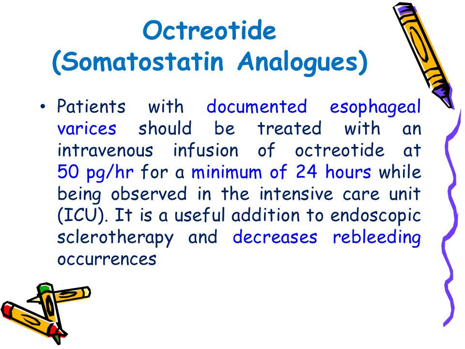 Octreotide (Somatostatin Analogues) Patients with documented esophageal varices should be treated with an intravenous infusion of octreotide at 50 pg/