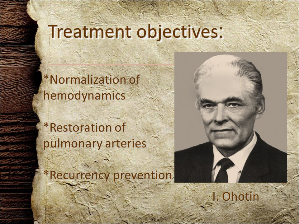 *Normalization of hemodynamics *Restoration of pulmonary arteries *Recurrency prevention Treatment objectives : I.