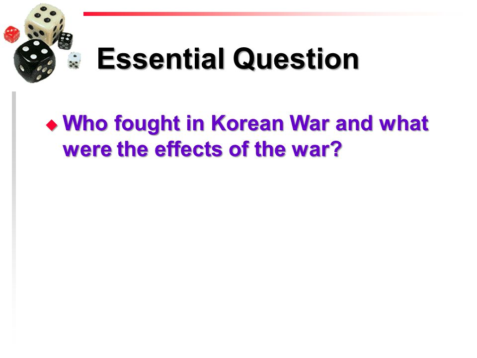 Essential Question u Who fought in Korean War and what were the effects of the war?