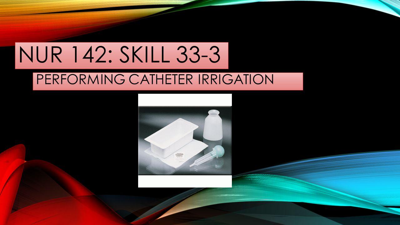 NUR 142: SKILL 33-3 PERFORMING CATHETER IRRIGATION