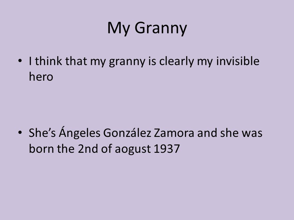 My Granny I think that my granny is clearly my invisible hero She's Ángeles González Zamora and she was born the 2nd of aogust 1937