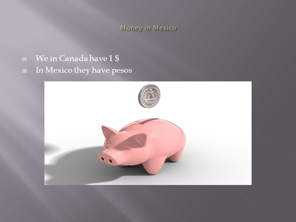  We in Canada have 1 $  In Mexico they have pesos