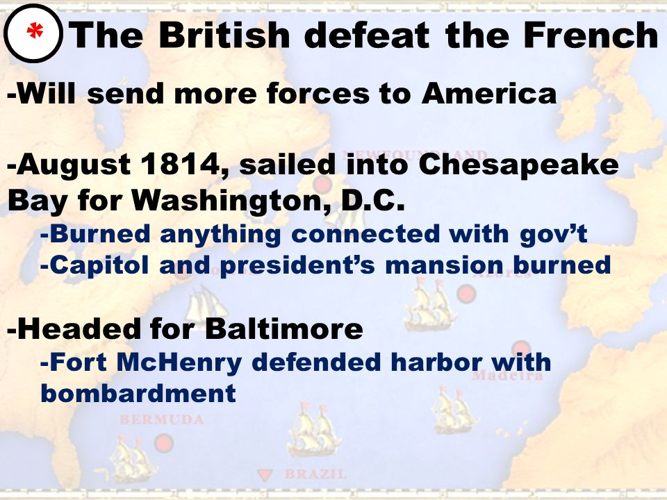 The British defeat the French * -Will send more forces to America -August 1814, sailed into Chesapeake Bay for Washington, D.C.