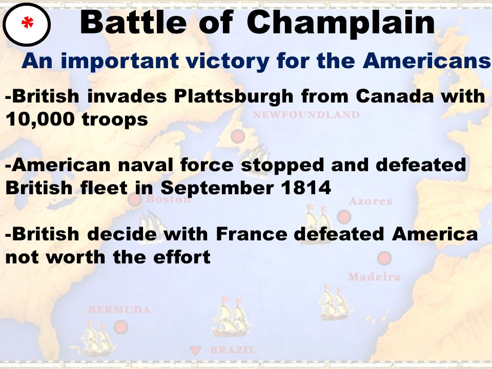 Battle of Champlain * An important victory for the Americans -British invades Plattsburgh from Canada with 10,000 troops -American naval force stopped