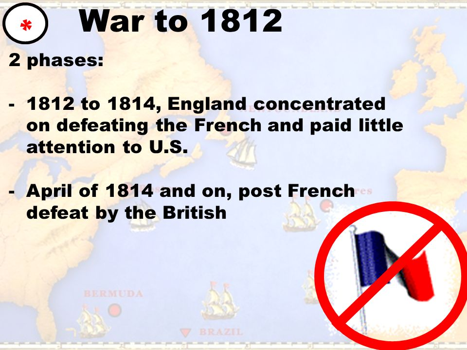 War to 1812 * 2 phases: -1812 to 1814, England concentrated on defeating the French and paid little attention to U.S. -April of 1814 and on, post Fren