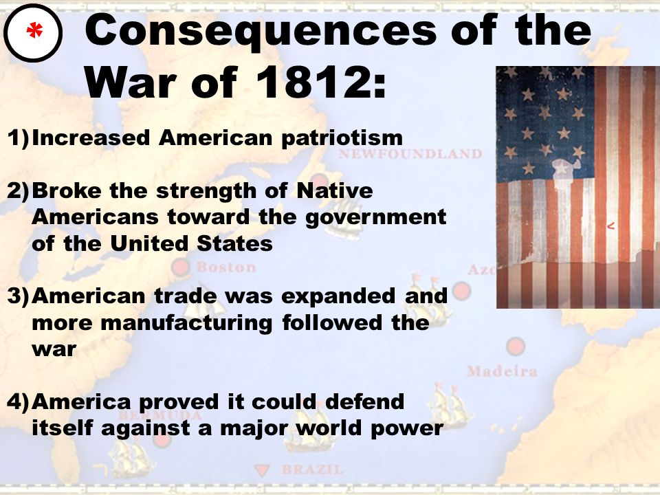 Consequences of the War of 1812: * 1)Increased American patriotism 2)Broke the strength of Native Americans toward the government of the United States 3)American trade was expanded and more manufacturing followed the war 4)America proved it could defend itself against a major world power