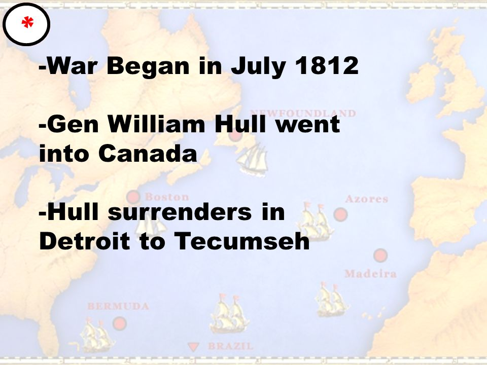 -War Began in July 1812 -Gen William Hull went into Canada -Hull surrenders in Detroit to Tecumseh *
