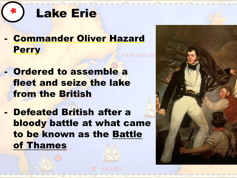 Lake Erie * -Commander Oliver Hazard Perry -Ordered to assemble a fleet and seize the lake from the British -Defeated British after a bloody battle at what came to be known as the Battle of Thames
